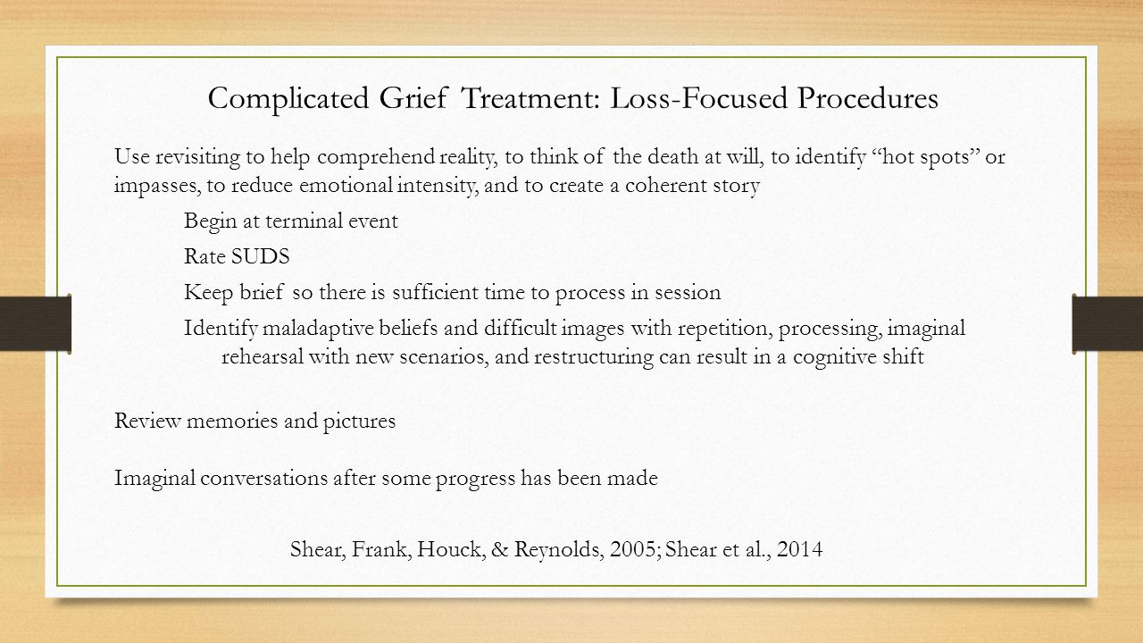 Complicated Grief Treatment: Loss-Focused Procedures Use revisiting to help comprehend reality, to think of the death at will, to identify hot spots or impasses, to reduce emotional intensity, and to create a coherent story Begin at terminal event Rate SUDS Keep brief so there is sufficient time to process in session Identify maladaptive beliefs and difficult images with repetition, processing, imaginal rehearsal with new scenarios, and restructuring can result in a cognitive shift Review memories and pictures Imaginal conversations after some progress has been made Shear, Frank, Houck, & Reynolds, 2005; Shear et al., 2014