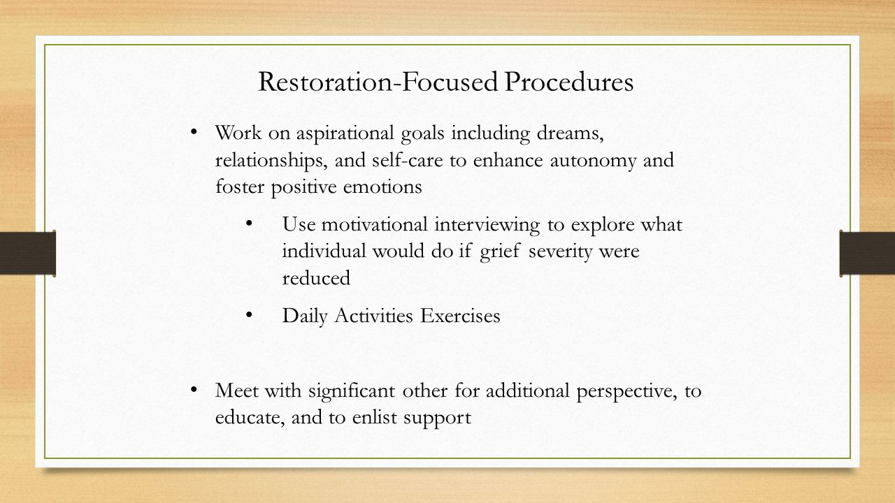 Restoration-Focused Procedures Work on aspirational goals including dreams, relationships, and self-care to enhance autonomy and foster positive emotions Use motivational interviewing to explore what individual would do if grief severity were reduced Daily Activities Exercises Meet with significant other for additional perspective, to educate, and to enlist support