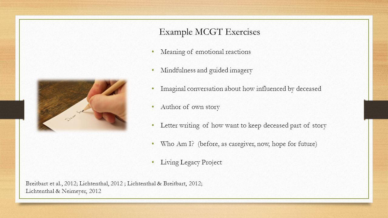 Example MCGT Exercises Meaning of emotional reactions Mindfulness and guided imagery Imaginal conversation about how influenced by deceased Author of own story Letter writing of how want to keep deceased part of story Who Am I.