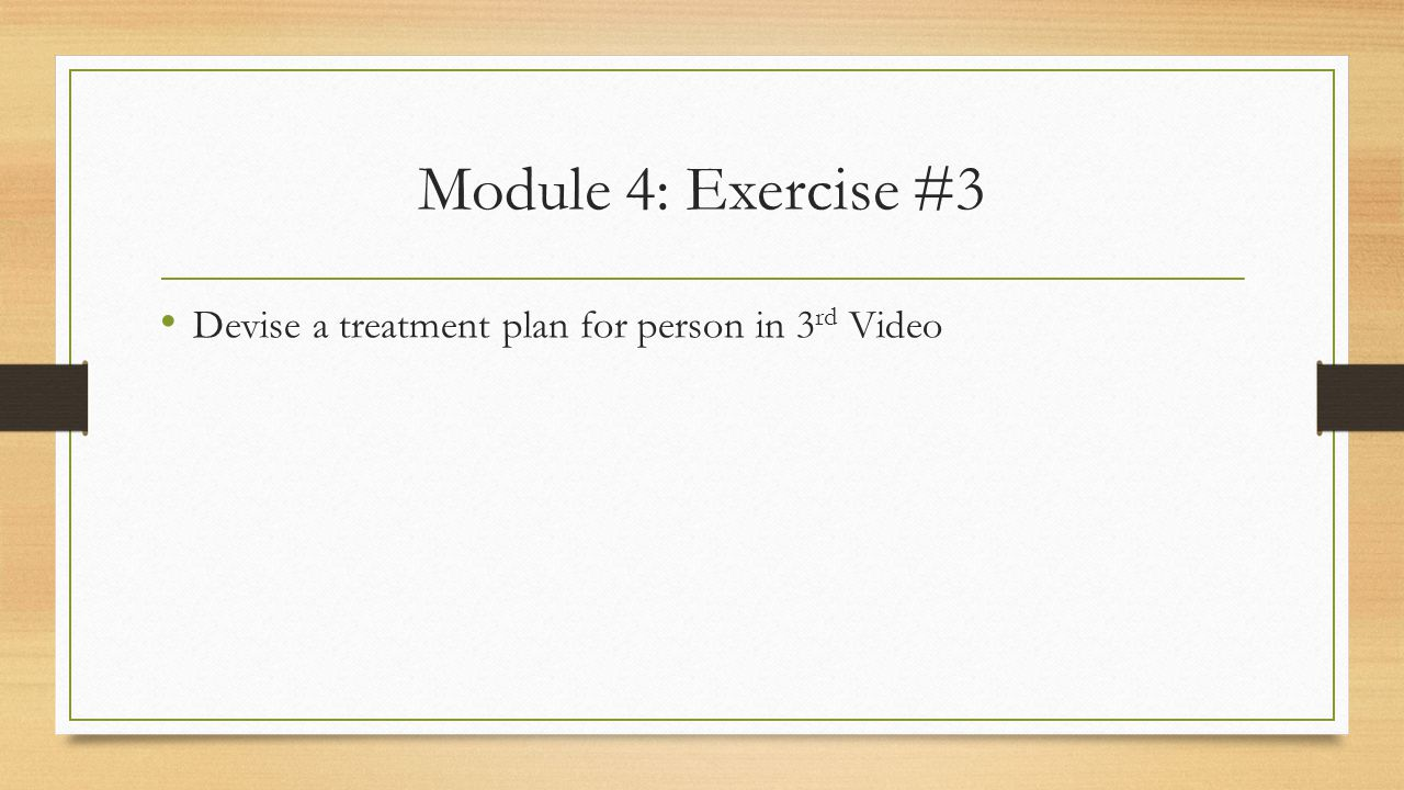 Module 4: Exercise #3 Devise a treatment plan for person in 3 rd Video