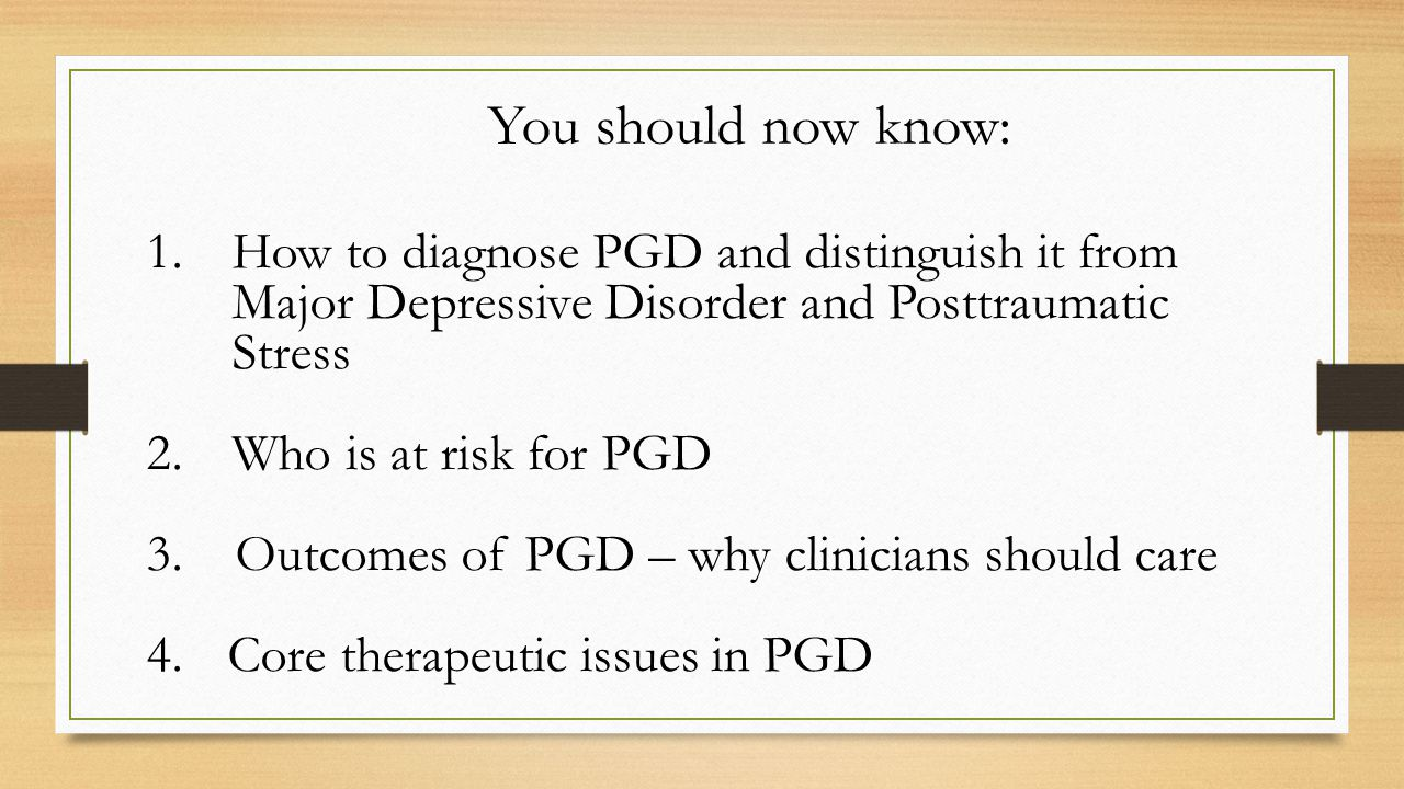1.How to diagnose PGD and distinguish it from Major Depressive Disorder and Posttraumatic Stress 2.Who is at risk for PGD 3.