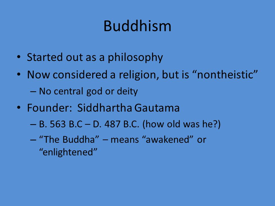 Started out as a philosophy Now considered a religion, but is nontheistic – No central god or deity Founder: Siddhartha Gautama – B.