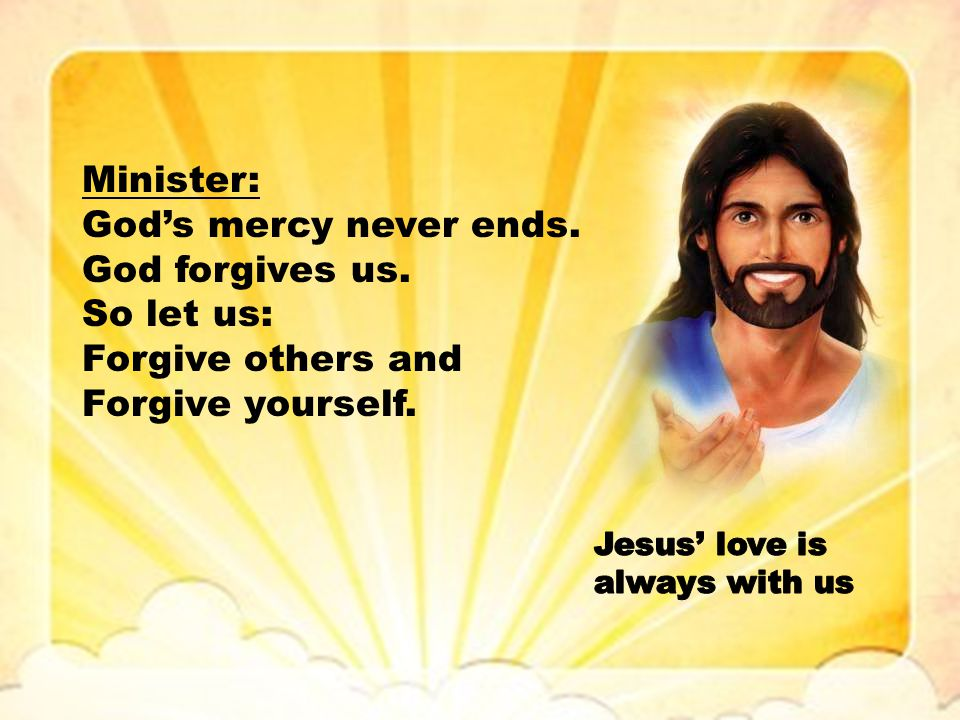 Minister: God's mercy never ends. God forgives us. So let us: Forgive others and Forgive yourself.