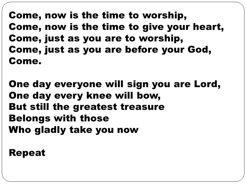 Come, now is the time to worship, Come, now is the time to give your heart, Come, just as you are to worship, Come, just as you are before your God, Come.