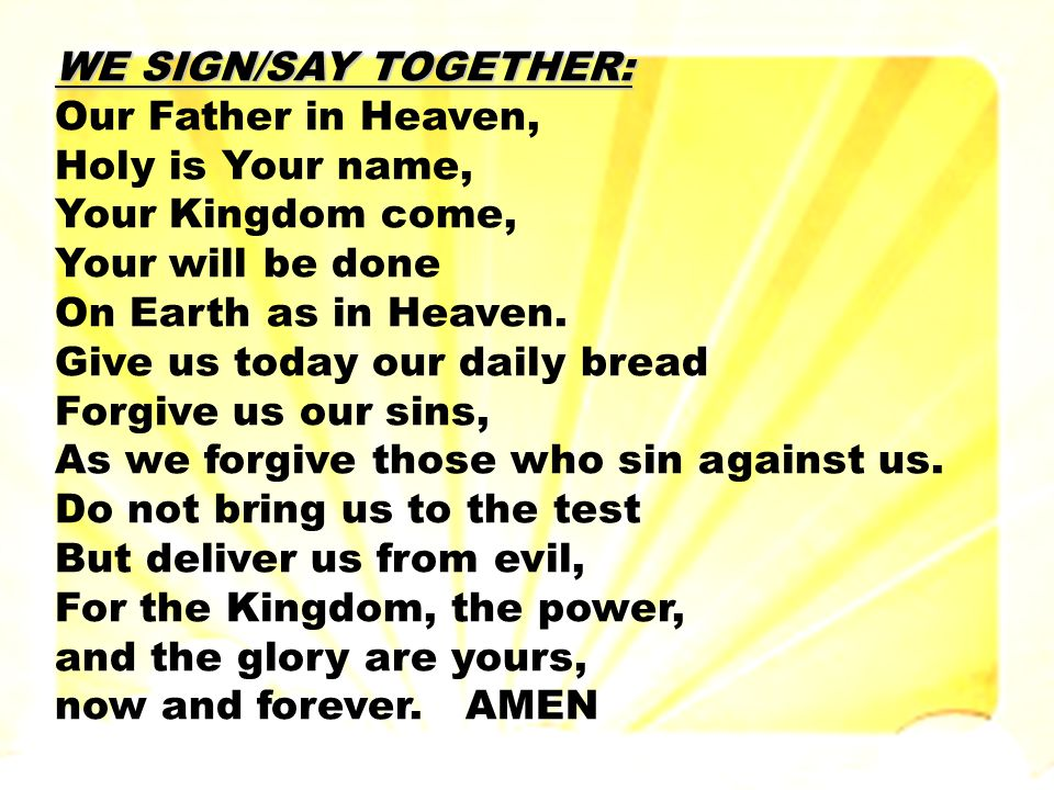 WE SIGN/SAY TOGETHER: Our Father in Heaven, Holy is Your name, Your Kingdom come, Your will be done On Earth as in Heaven.