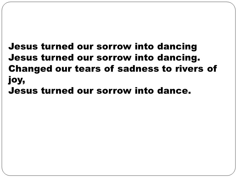 Jesus turned our sorrow into dancing Jesus turned our sorrow into dancing.
