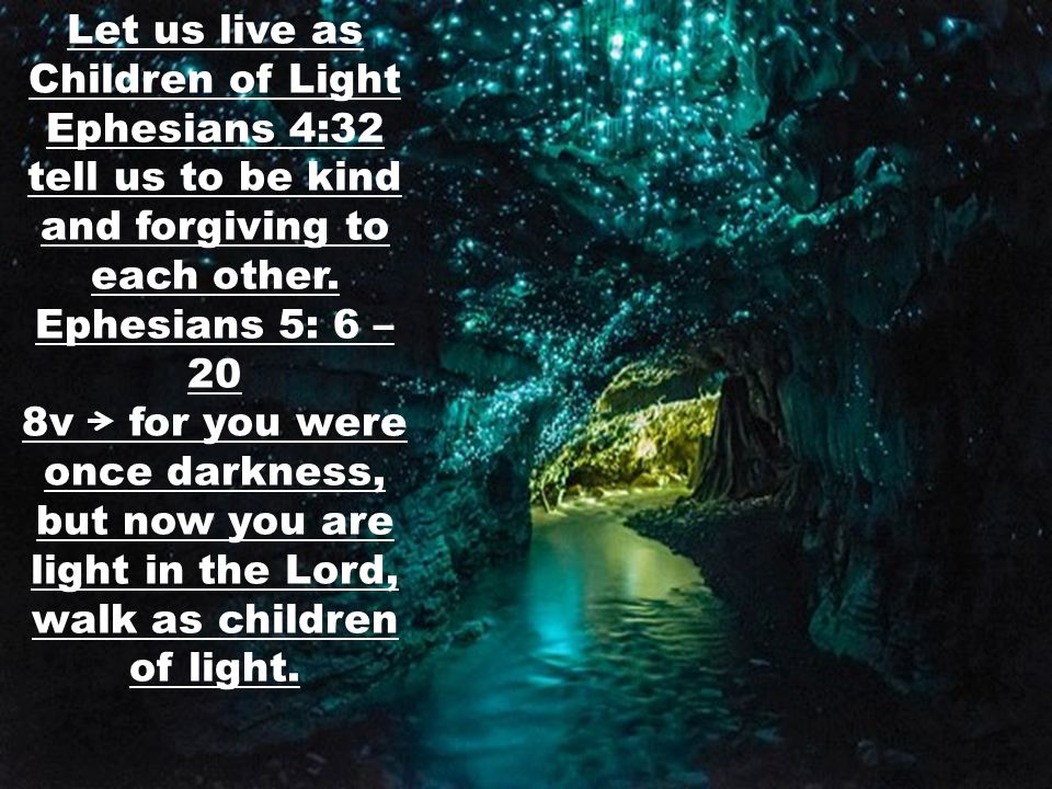 Let us live as Children of Light Ephesians 4:32 tell us to be kind and forgiving to each other.