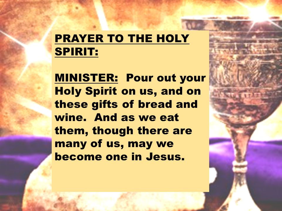 PRAYER TO THE HOLY SPIRIT: MINISTER: Pour out your Holy Spirit on us, and on these gifts of bread and wine.