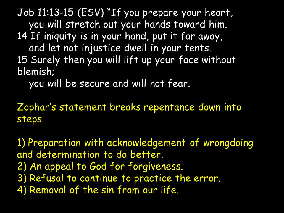"""Job 11:13-15 (ESV) """"If you prepare your heart, you will stretch out your hands toward him. 14 If iniquity is in your hand, put it far away, and let no"""