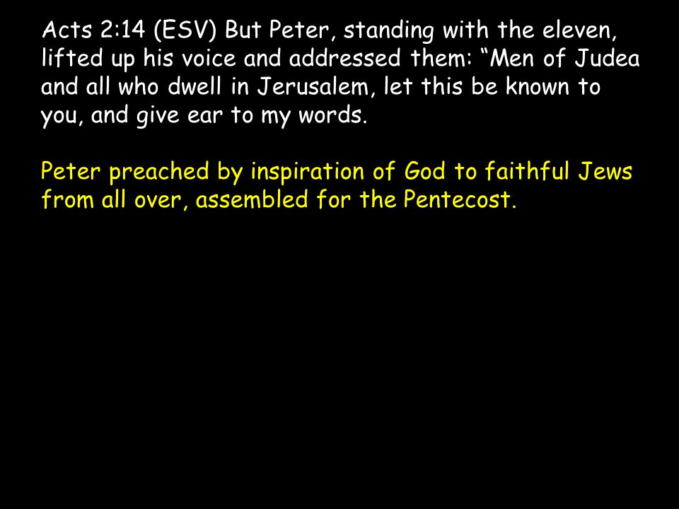 Acts 2:14 (ESV) But Peter, standing with the eleven, lifted up his voice and addressed them: Men of Judea and all who dwell in Jerusalem, let this be known to you, and give ear to my words.
