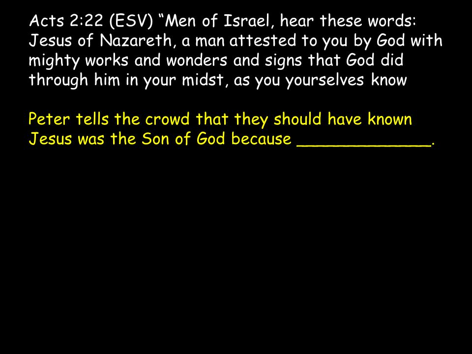 Acts 2:22 (ESV) Men of Israel, hear these words: Jesus of Nazareth, a man attested to you by God with mighty works and wonders and signs that God did through him in your midst, as you yourselves know Peter tells the crowd that they should have known Jesus was the Son of God because _____________.