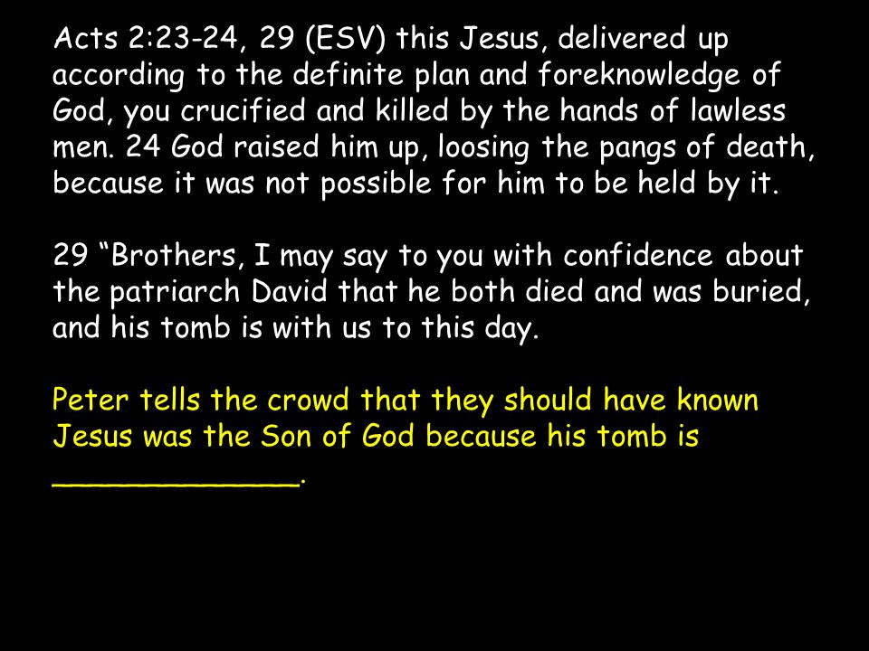Acts 2:23-24, 29 (ESV) this Jesus, delivered up according to the definite plan and foreknowledge of God, you crucified and killed by the hands of lawless men.