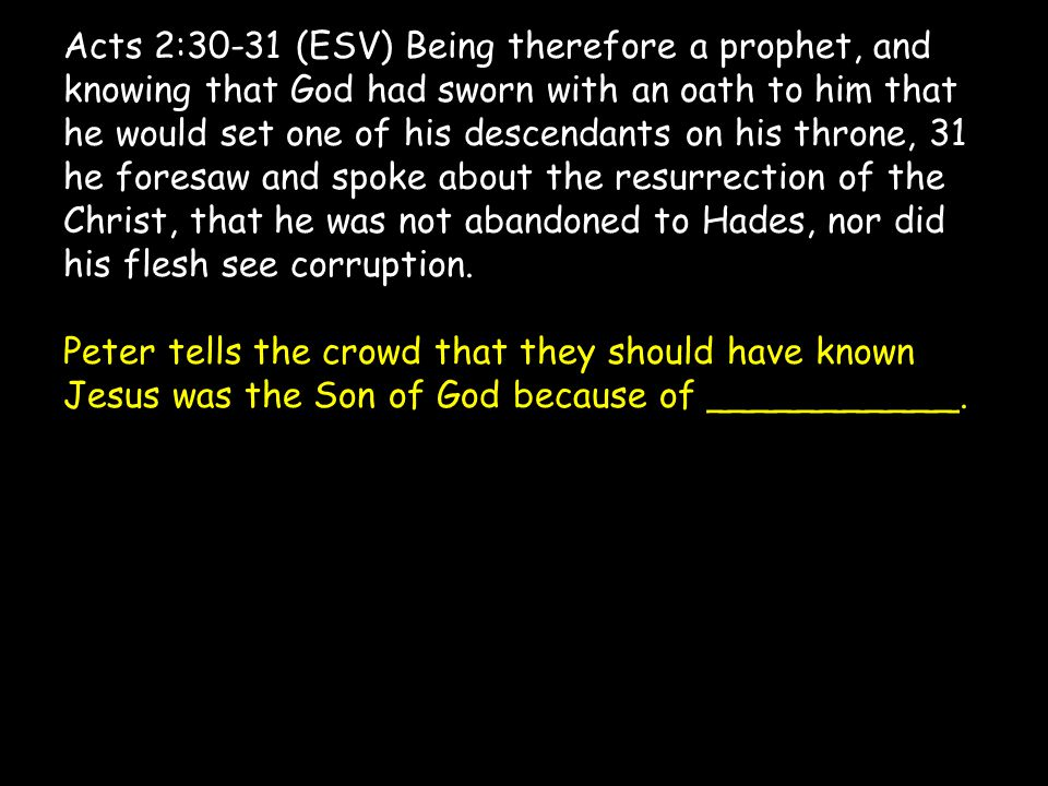 Acts 2:30-31 (ESV) Being therefore a prophet, and knowing that God had sworn with an oath to him that he would set one of his descendants on his throne, 31 he foresaw and spoke about the resurrection of the Christ, that he was not abandoned to Hades, nor did his flesh see corruption.