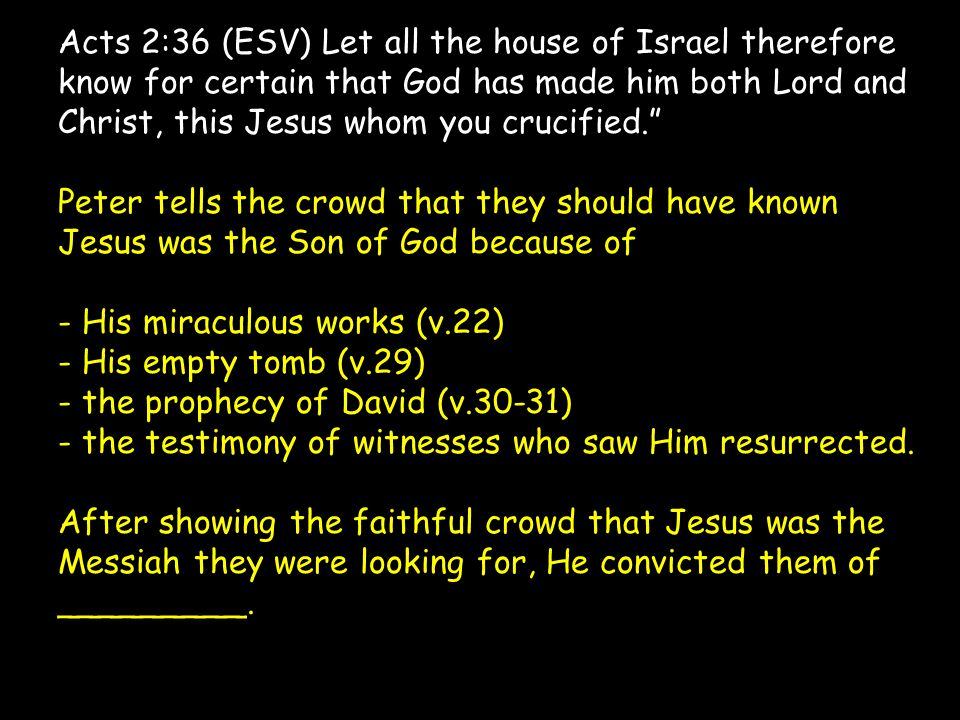 Acts 2:36 (ESV) Let all the house of Israel therefore know for certain that God has made him both Lord and Christ, this Jesus whom you crucified. Peter tells the crowd that they should have known Jesus was the Son of God because of - His miraculous works (v.22) - His empty tomb (v.29) - the prophecy of David (v.30-31) - the testimony of witnesses who saw Him resurrected.