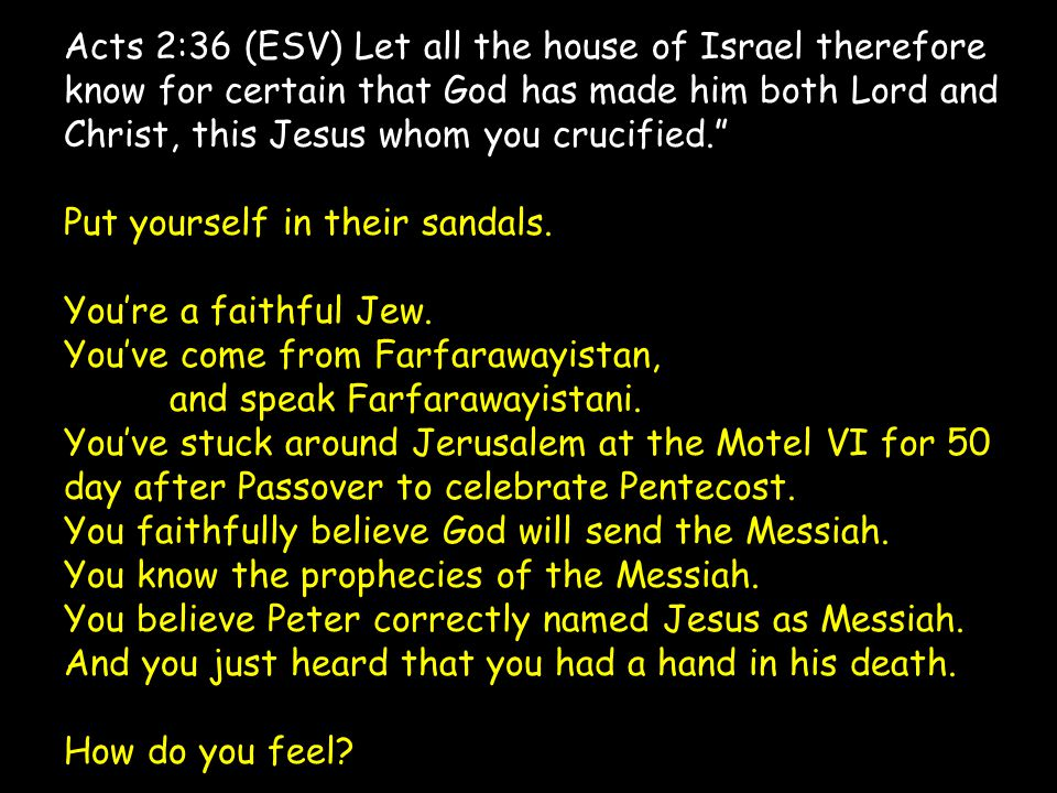 Acts 2:36 (ESV) Let all the house of Israel therefore know for certain that God has made him both Lord and Christ, this Jesus whom you crucified. Put yourself in their sandals.