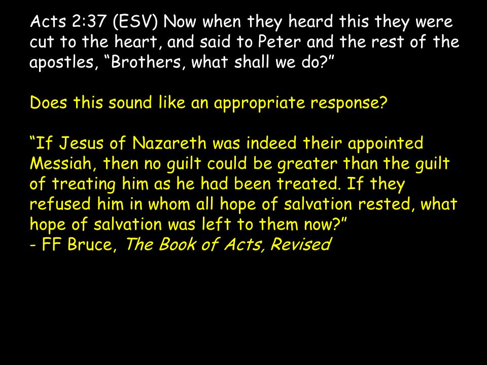 Acts 2:37 (ESV) Now when they heard this they were cut to the heart, and said to Peter and the rest of the apostles, Brothers, what shall we do Does this sound like an appropriate response.