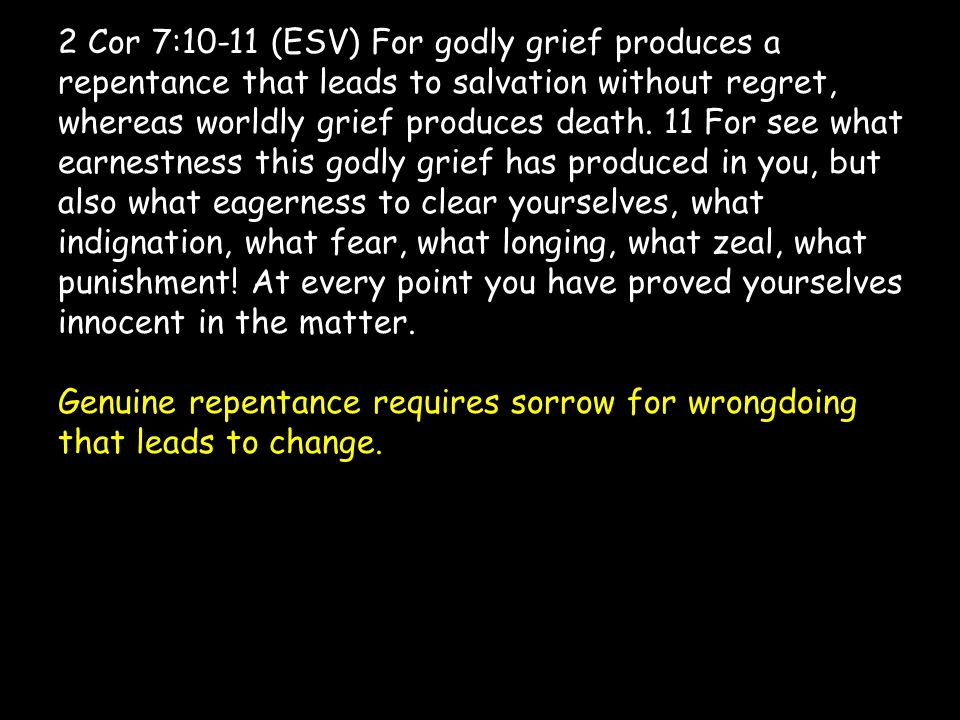 2 Cor 7:10-11 (ESV) For godly grief produces a repentance that leads to salvation without regret, whereas worldly grief produces death.