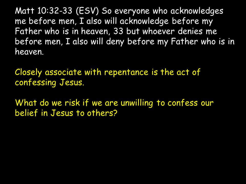 Matt 10:32-33 (ESV) So everyone who acknowledges me before men, I also will acknowledge before my Father who is in heaven, 33 but whoever denies me be