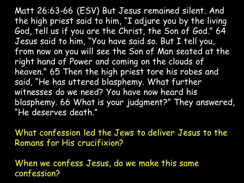 """Matt 26:63-66 (ESV) But Jesus remained silent. And the high priest said to him, """"I adjure you by the living God, tell us if you are the Christ, the So"""