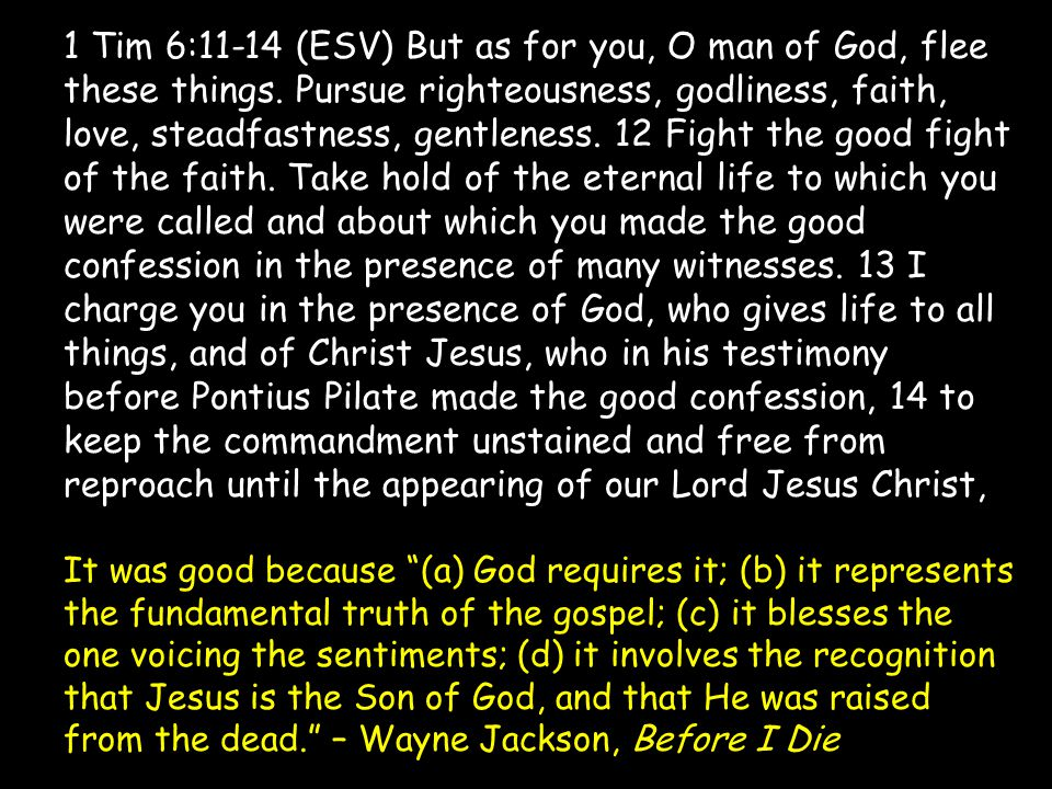1 Tim 6:11-14 (ESV) But as for you, O man of God, flee these things. Pursue righteousness, godliness, faith, love, steadfastness, gentleness. 12 Fight