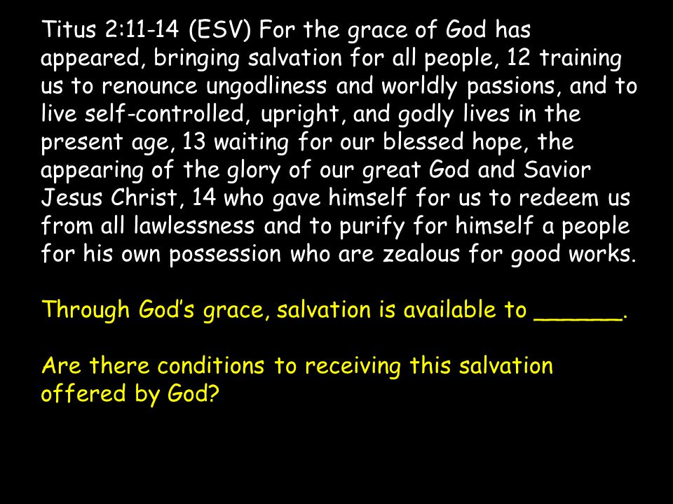 Titus 2:11-14 (ESV) For the grace of God has appeared, bringing salvation for all people, 12 training us to renounce ungodliness and worldly passions, and to live self-controlled, upright, and godly lives in the present age, 13 waiting for our blessed hope, the appearing of the glory of our great God and Savior Jesus Christ, 14 who gave himself for us to redeem us from all lawlessness and to purify for himself a people for his own possession who are zealous for good works.