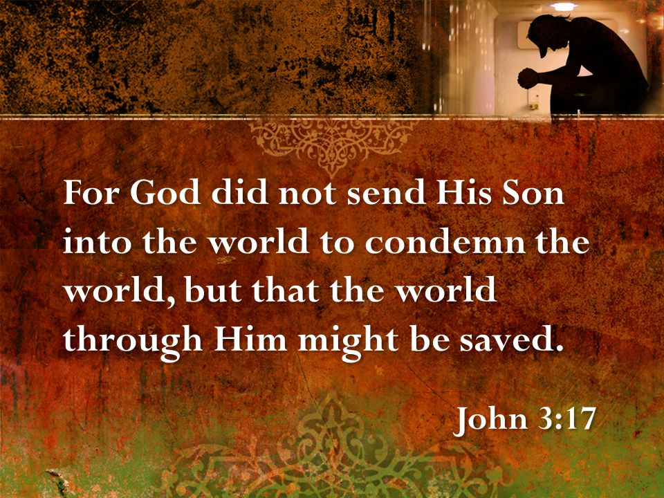 For God did not send His Son into the world to condemn the world, but that the world through Him might be saved.