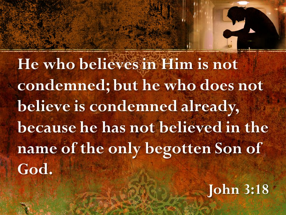 He who believes in Him is not condemned; but he who does not believe is condemned already, because he has not believed in the name of the only begotten Son of God.