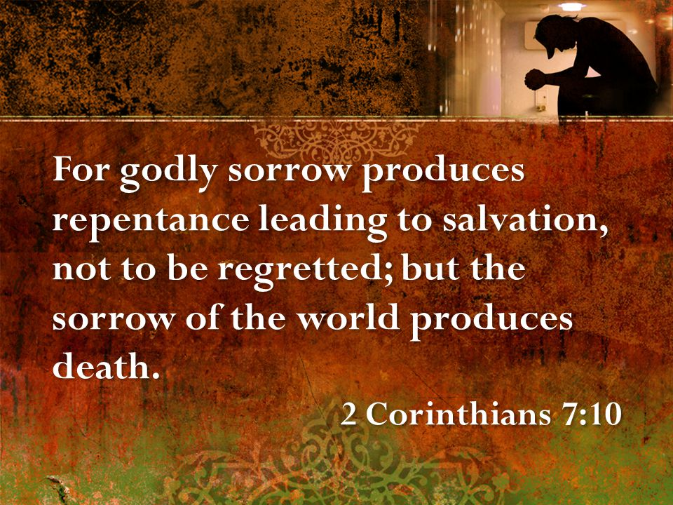 For godly sorrow produces repentance leading to salvation, not to be regretted; but the sorrow of the world produces death.