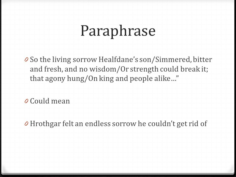 Paraphrase 0 So the living sorrow Healfdane's son/Simmered, bitter and fresh, and no wisdom/Or strength could break it; that agony hung/On king and pe
