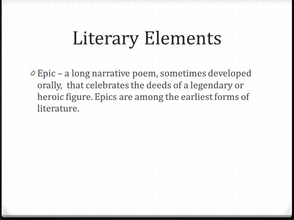Literary Elements 0 Epic – a long narrative poem, sometimes developed orally, that celebrates the deeds of a legendary or heroic figure. Epics are amo