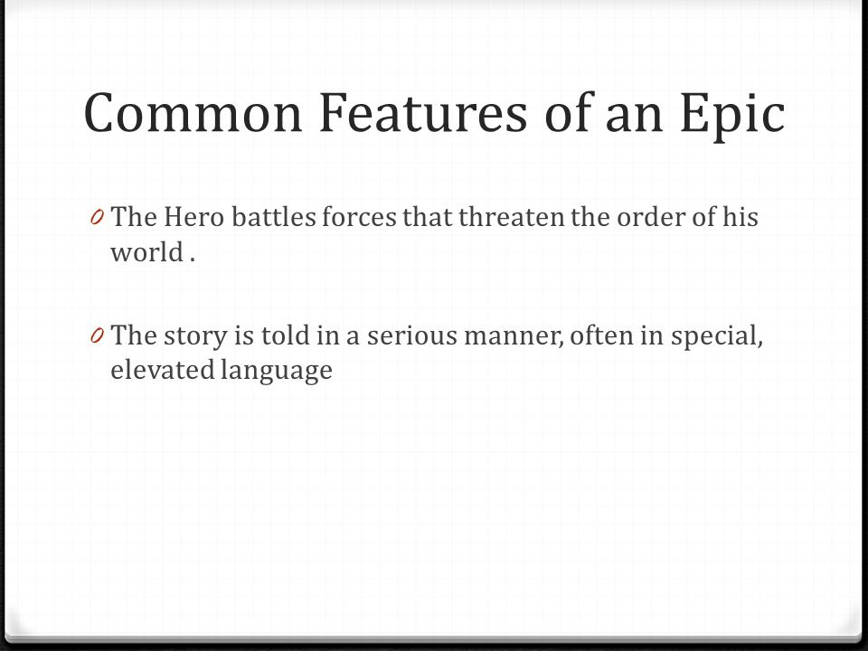 Common Features of an Epic 0 The Hero battles forces that threaten the order of his world. 0 The story is told in a serious manner, often in special,