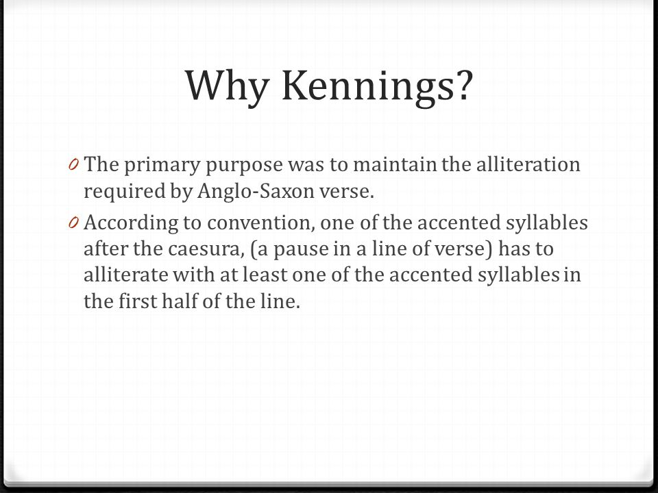 Why Kennings? 0 The primary purpose was to maintain the alliteration required by Anglo-Saxon verse. 0 According to convention, one of the accented syl