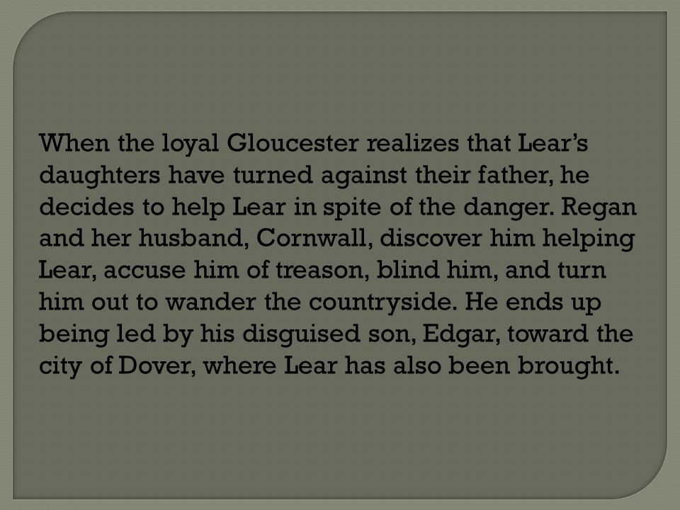 When the loyal Gloucester realizes that Lear's daughters have turned against their father, he decides to help Lear in spite of the danger.