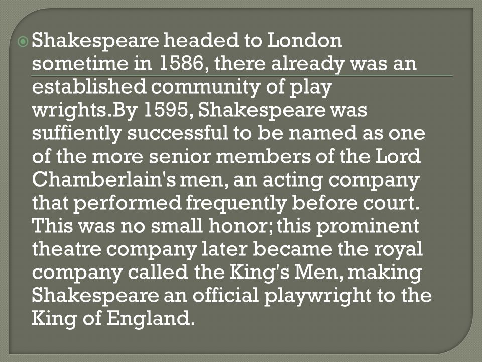  Shakespeare headed to London sometime in 1586, there already was an established community of play wrights.By 1595, Shakespeare was suffiently successful to be named as one of the more senior members of the Lord Chamberlain s men, an acting company that performed frequently before court.