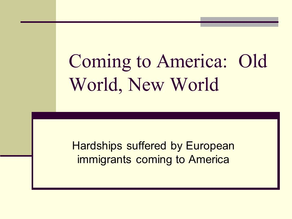 Coming to America: Old World, New World Hardships suffered by European immigrants coming to America