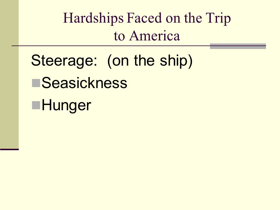 Hardships Faced on the Trip to America Steerage: (on the ship) Seasickness Hunger