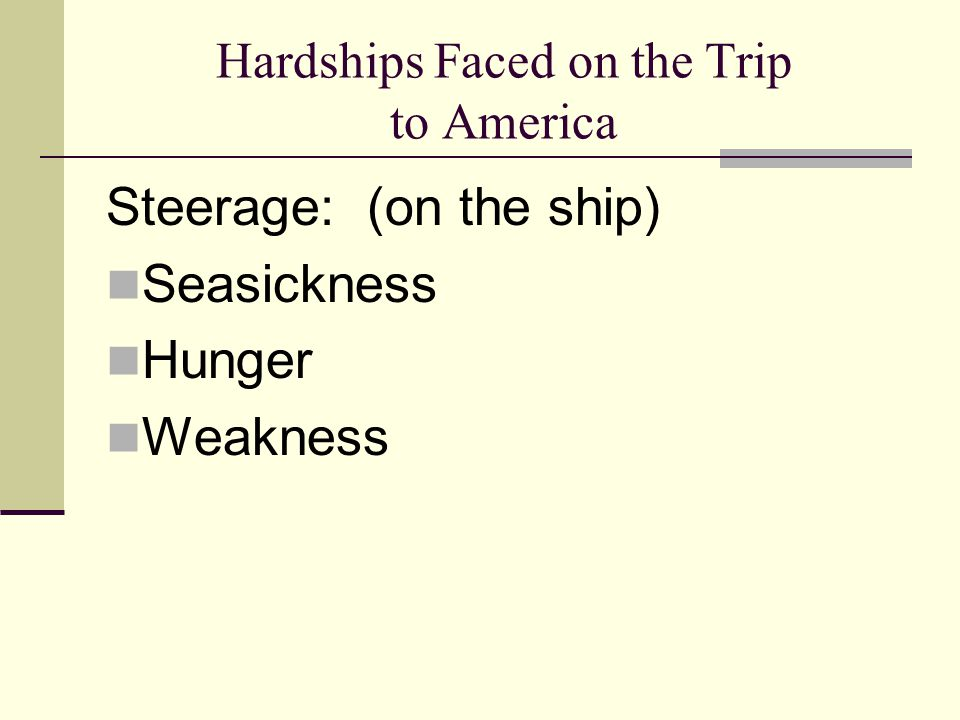 Hardships Faced on the Trip to America Steerage: (on the ship) Seasickness Hunger Weakness