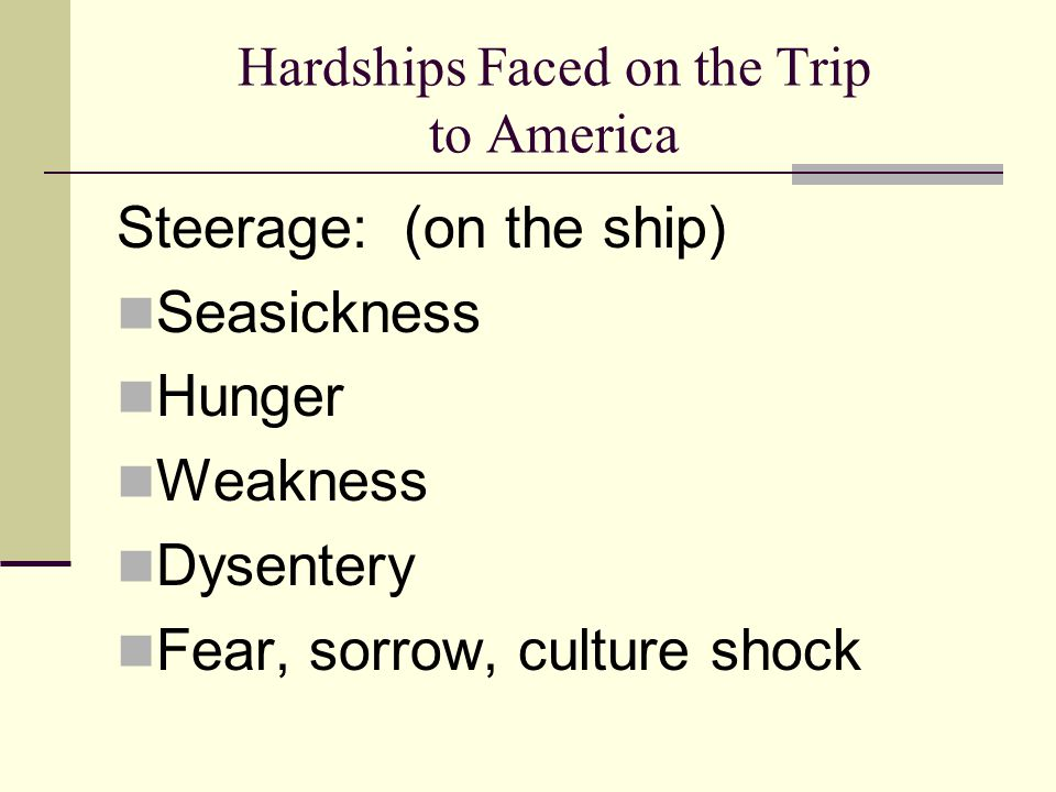 Hardships Faced on the Trip to America Steerage: (on the ship) Seasickness Hunger Weakness Dysentery Fear, sorrow, culture shock