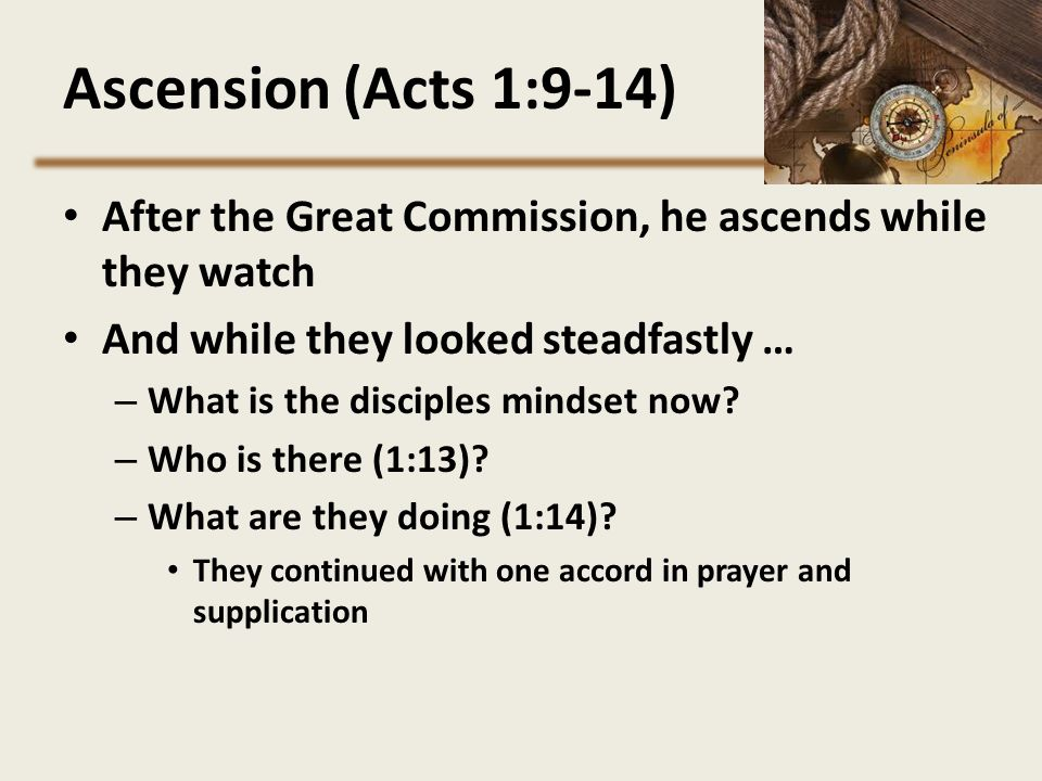 Ascension (Acts 1:9-14) After the Great Commission, he ascends while they watch And while they looked steadfastly … – What is the disciples mindset no