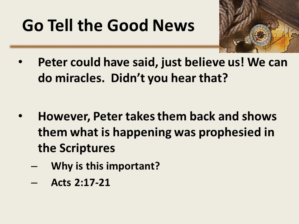 Go Tell the Good News Peter could have said, just believe us! We can do miracles. Didn't you hear that? However, Peter takes them back and shows them