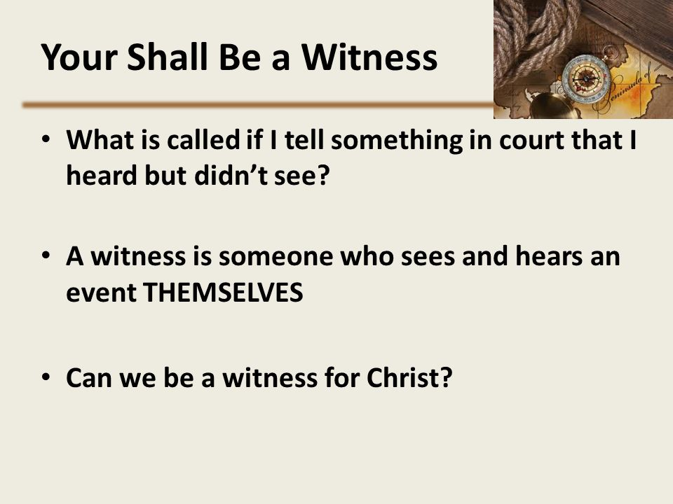 Your Shall Be a Witness What is called if I tell something in court that I heard but didn't see? A witness is someone who sees and hears an event THEM