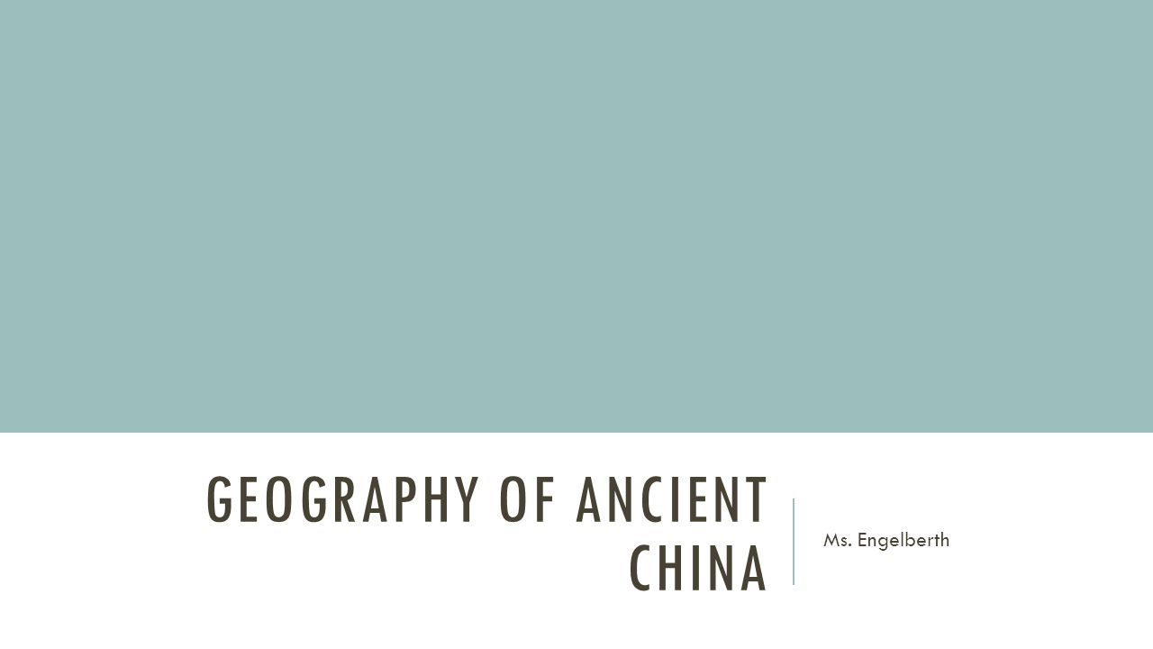 GEOGRAPHY OF ANCIENT CHINA Ms. Engelberth