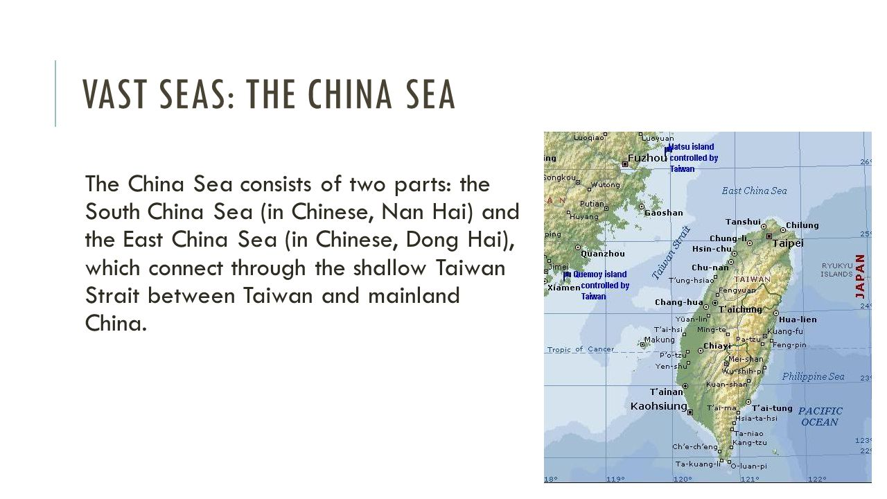 VAST SEAS: THE CHINA SEA The China Sea consists of two parts: the South China Sea (in Chinese, Nan Hai) and the East China Sea (in Chinese, Dong Hai), which connect through the shallow Taiwan Strait between Taiwan and mainland China.