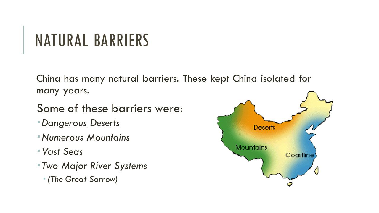 NATURAL BARRIERS China has many natural barriers. These kept China isolated for many years.