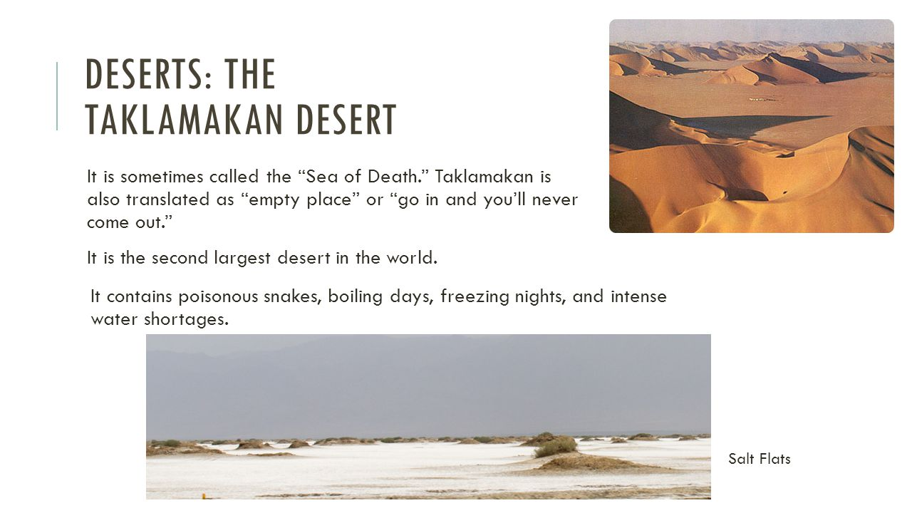 DESERTS: THE TAKLAMAKAN DESERT It is sometimes called the Sea of Death. Taklamakan is also translated as empty place or go in and you'll never come out. It is the second largest desert in the world.