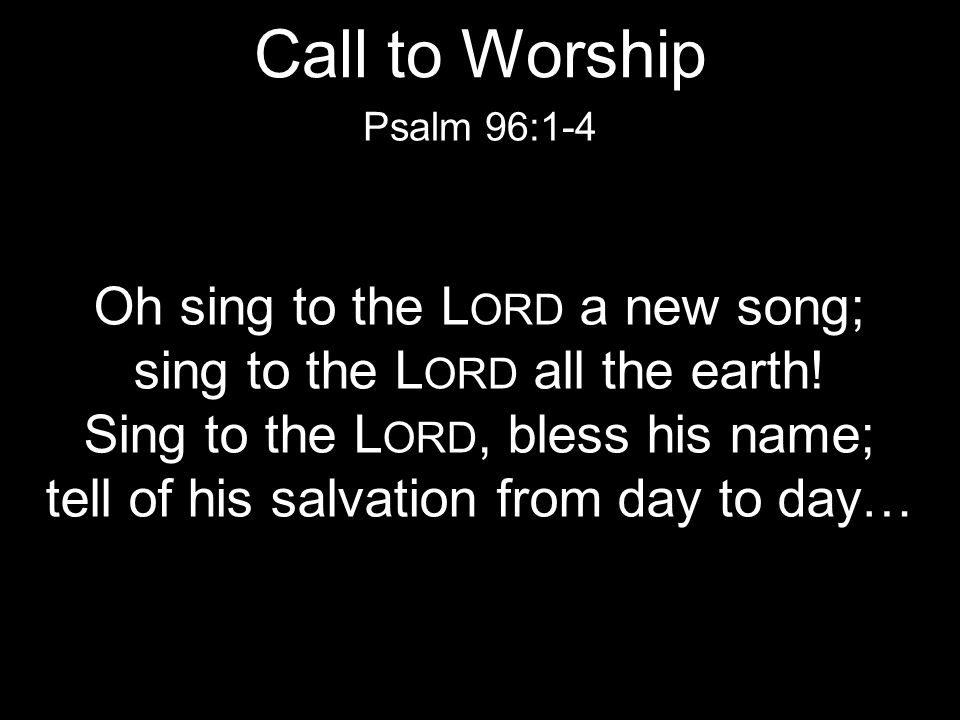 Oh sing to the L ORD a new song; sing to the L ORD all the earth! Sing to the L ORD, bless his name; tell of his salvation from day to day… Psalm 96:1