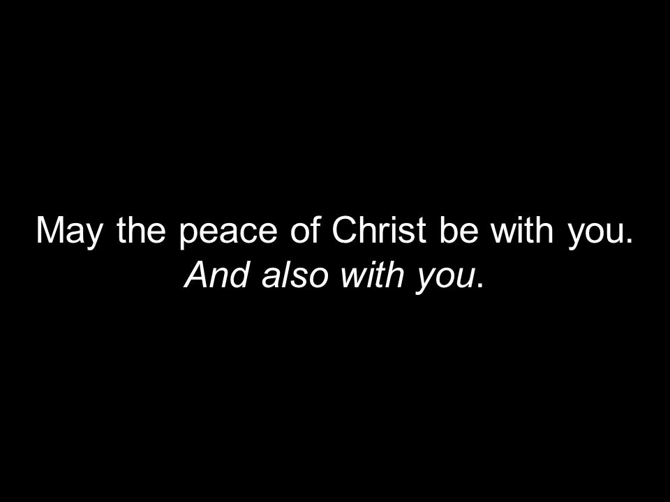 May the peace of Christ be with you. And also with you.