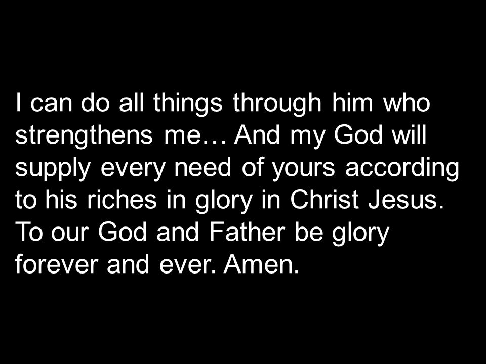I can do all things through him who strengthens me… And my God will supply every need of yours according to his riches in glory in Christ Jesus. To ou