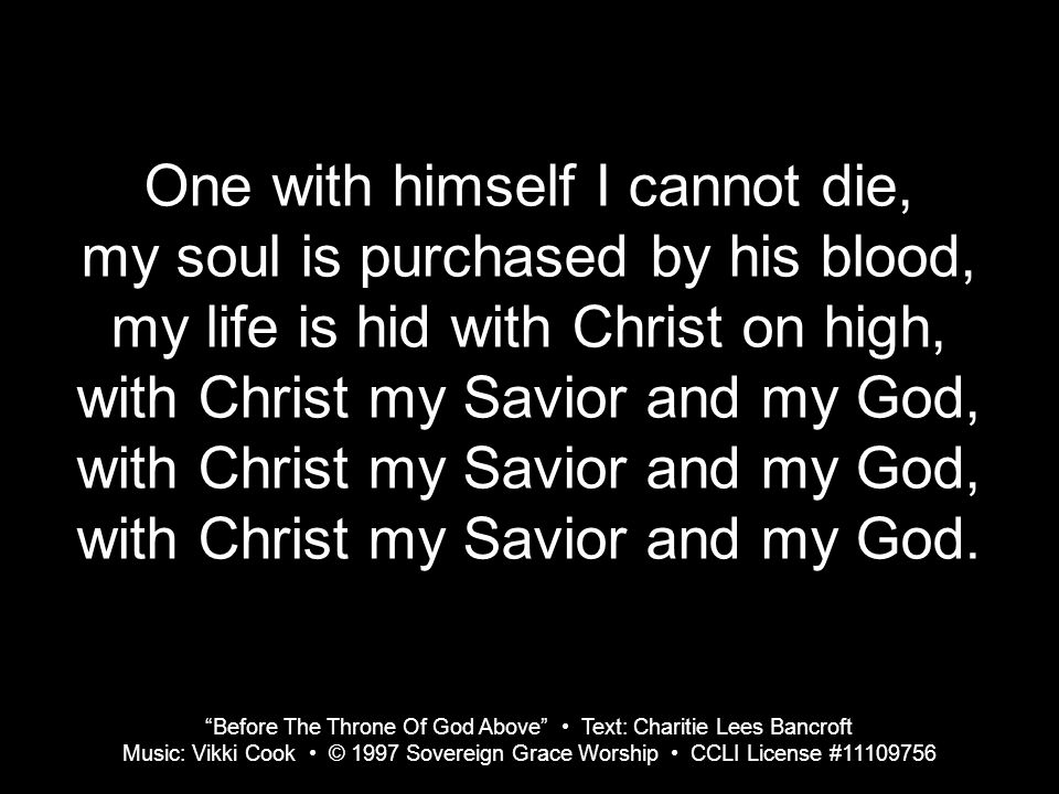 One with himself I cannot die, my soul is purchased by his blood, my life is hid with Christ on high, with Christ my Savior and my God, with Christ my