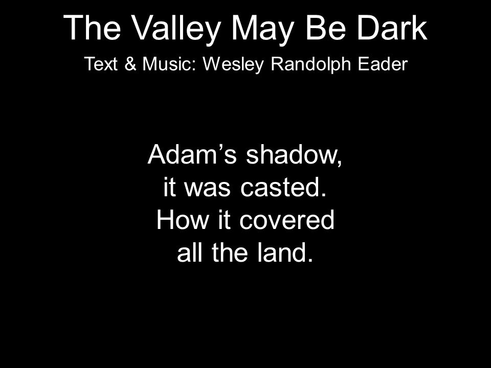Adam's shadow, it was casted. How it covered all the land. Text & Music: Wesley Randolph Eader The Valley May Be Dark